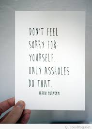 Never Feel Sorry For Yourself Quotes Best of Don't Feel Sorry For Yourself Quote