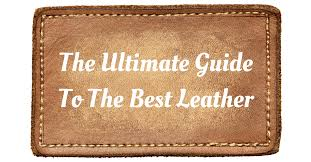 diffe types of leather the ultimate guide to the best leather