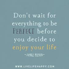 Don't Wait For Everything To Be Perfect Before You Decide To Enjoy Cool Quotes About Enjoying Life