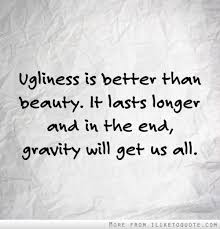 Quotes About Beauty And Ugliness Best of Ugliness Is Better Than Beauty It Lasts Longer And In The End