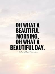 Its A Beautiful Day Quotes Best Of Oh What A Beautiful Morning Oh What A Beautiful Day Picture Quotes