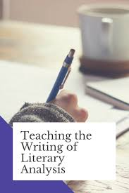 Writing A Literary Analysis How To Teach The Writing Of Literary Analysis Erika Romero