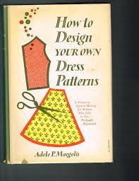 How To Design Your Own Dress Patterns Adele P Margolis How To Design Your Own Dress Patterns Adele P Margolis