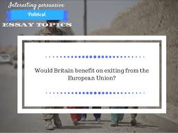 interesting persuasive essay topics about politics 8 interesting persuasive essay topics political would britain benefit on exiting from the european union