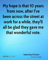 sandra day o connor politics quotes quotehd my hope is that 10 years from now after i ve been across the