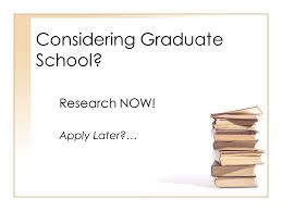 Considering Grad School Considering Graduate School Research Now Apply Later