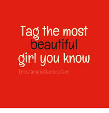 Quotes To A Beautiful Girl Best of Tag The Most Beautiful Girl You Know The Ultimate Quotes Com Meme