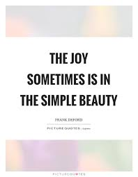 Simple Is Beautiful Quotes Best of The Joy Sometimes Is In The Simple Beauty Picture Quotes