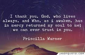 I thank you, God, who lives always, and Who, as i awaken, has in mercy  returned my soul to me; we can ever trust in you. - Jar of Quotes