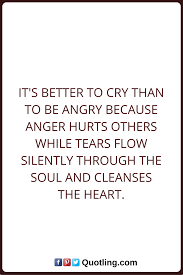 Tears Quotes Its Better To Cry Than To Be Angry Because Anger Hurts