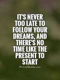 It's Never Too Late Quotes Magnificent It's Never Too Late To Follow Your Dreams And There's No Time Like