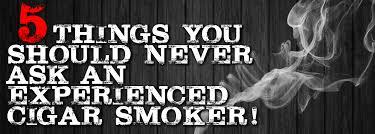 5 things you should never ask a <b>cigar</b> smoker