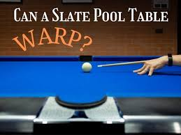 can a slate pool table warp what you