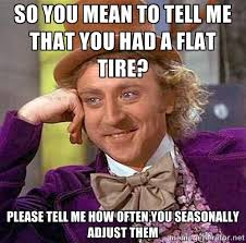 SO YOU MEAN TO TELL ME THAT YOU HAD A FLAT TIRE? PLEASE TELL ME ... via Relatably.com