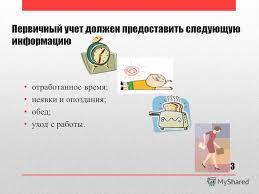 Презентация на тему Дипломная работа Разработка подсистемы  3 Первичный учет должен предоставить следующую информацию отработанное время неявки и опоздания обед уход с работы 3