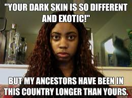 """Your dark skin is so different and exotic!"""" But My ancestors have ... via Relatably.com"""