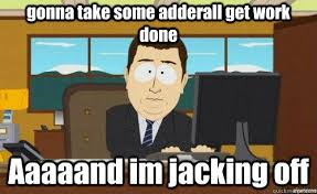 gonna take some adderall get work done Aaaaand im jacking off ... via Relatably.com