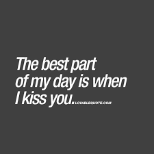 The Best Part Of My Day Is When I Kiss You Smile Or Cry Enchanting Romantic Quote