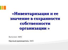 дипломная презентация по инвентаризации и ее значении в сохранности с   Инвентаризация и ее Инвентаризация и ее значение в сохранностизначение в сохранности собственностисобственности организац