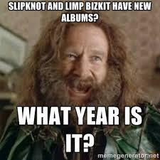 Slipknot and Limp Bizkit have new albums? What year is it? - What ... via Relatably.com