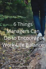 work life balance theory archives the thriving small business 6 things managers can do to encourage work life balance