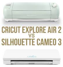 Silhouette Machine Comparison Chart Cricut Explore Air 2 Vs Silhouette Cameo 3 What Are The