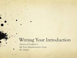 writing your introduction advanced english my first 1 writing your introduction advanced english 6 my first argumentative essay ms butler