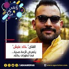 أغاني وفن - موقع مختص بالاخبار الفنية العربية والعالمية خالد عليش يتعرض  لأزمة صحية
