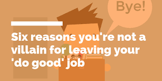 A Good Reason For Leaving A Job Six Reasons Youre Not A Villain For Quitting Your Do Good Job