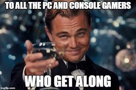 At least be nice to each other, people! I'm a PC gamer and my best ... via Relatably.com