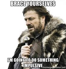Brace yourselves i'm going to do something impulsive - Brace ... via Relatably.com