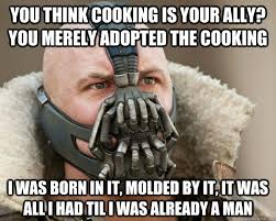 You think cooking is your ally? you merely adopted the cooking I ... via Relatably.com