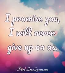 I Promise You I Will Never Give Up On Us Purelovequotes
