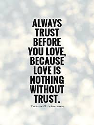 Quotes On Love And Trust Always trust before you love because love is nothing without 25