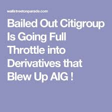 bailed out citigroup is going full throttle into derivatives that blew up aig