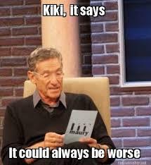 Meme Maker - Kiki, it says It could always be worse Meme Maker! via Relatably.com