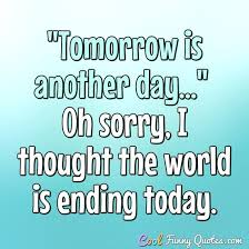 Tomorrow Is Another Day Oh Sorry I Thought The World Is Ending Fascinating Thought For The Day Quotes