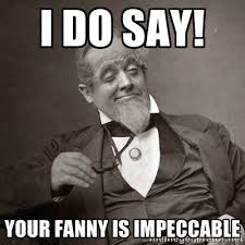 I do say! Your fanny is impeccable - 1889 [10] guy | Meme Generator via Relatably.com