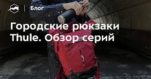 Городские <b>рюкзаки Thule</b>. Обзор серий — Блог «Спорт-Марафон»