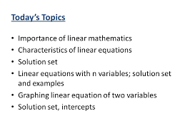 4 today s topics importance of linear mathematics characteristics of linear equations solution set linear equations with n variables solution set and