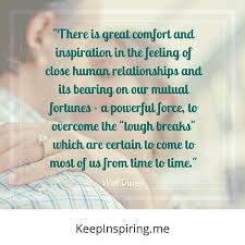 there is great comfort and inspiration in the feeling of close human relationships and its bearing on our mutual fortunes a powerful force