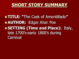 short story summary title ldquo the cask of amontillado rdquo ppt video 2 short story summary title ldquothe cask of amontilladordquo author edgar allan poe setting time and place late 1700 s early 1800 s during carnival