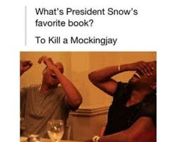 best the hunger games trilogy images hunger what s president snow s favorite book to kill a mockingjay the guys in the pic r funny not so much the joke xd