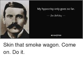 Az Quotes Awesome My Hypocrisy Only Goes So Far Doc Holliday AZ QUOTES Skin That Smoke