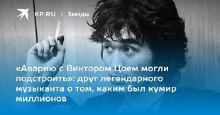 «Аварию с Виктором Цоем могли подстроить»: друг ...
