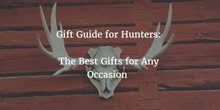 for the hunter in your life we have some ideas for great gifts for any occasion birthdays anniversaries holidays or just because
