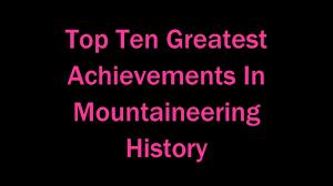 top ten greatest achievements in mountaineering history top ten greatest achievements in mountaineering history