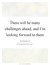 Looking Forward Quotes Delectable There Will Be Many Challenges Ahead And I'm Looking Forward To