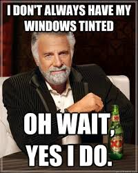 I don't always have my windows tinted oh wait, yes I do. - The ... via Relatably.com