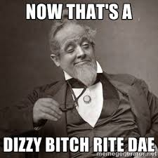 now that's a dizzy bitch rite dae - 1889 [10] guy | Meme Generator via Relatably.com